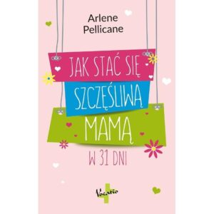 Jak stać się szczęśliwą mamą w 31 dni Arlene Pellicane